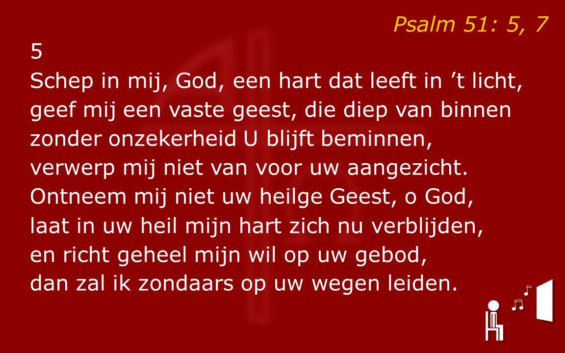 Psalm 51: 5, 7 5 Schep in mij, God, een hart dat leeft in 't licht, geef mij een vaste geest, die diep van binnen zonder onzekerheid U blijft beminnen, verwerp mij niet van voor uw aangezicht.