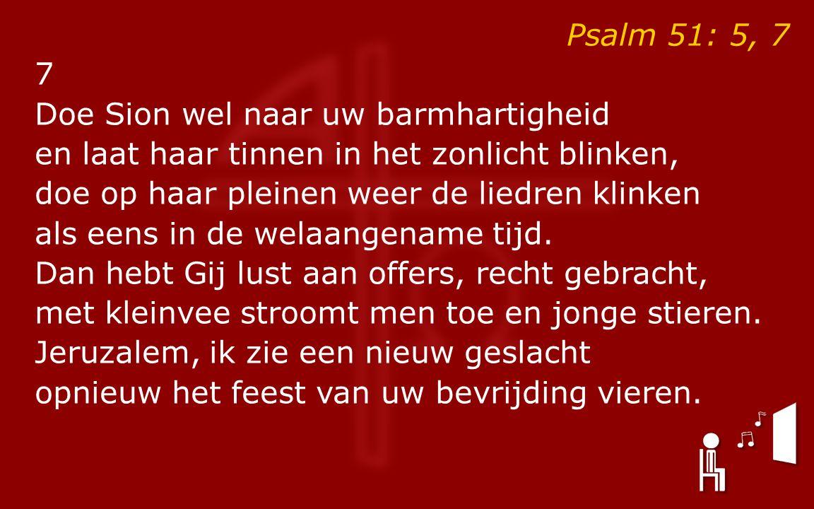 Psalm 51: 5, 7 7 Doe Sion wel naar uw barmhartigheid en laat haar tinnen in het zonlicht blinken, doe op haar pleinen weer de liedren klinken als eens in de welaangename tijd.