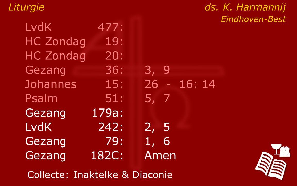 LvdK477: HC Zondag19: HC Zondag 20: Gezang36:3, 9 Johannes15: 26 - 16: 14 Psalm51:5, 7 Gezang179a: LvdK242:2, 5 Gezang79:1, 6 Gezang 182C:Amen Collecte:Inaktelke & Diaconie Liturgie ds.