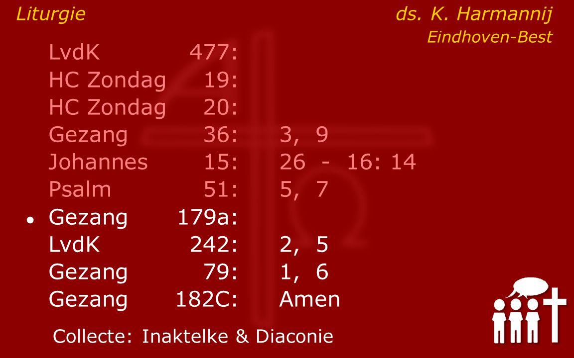 LvdK477: HC Zondag19: HC Zondag 20: Gezang36:3, 9 Johannes15: 26 - 16: 14 Psalm51:5, 7 ● Gezang179a: LvdK242:2, 5 Gezang79:1, 6 Gezang 182C:Amen Collecte:Inaktelke & Diaconie Liturgie ds.