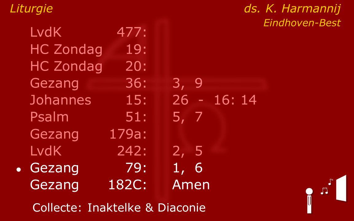 LvdK477: HC Zondag19: HC Zondag 20: Gezang36:3, 9 Johannes15: 26 - 16: 14 Psalm51:5, 7 Gezang179a: LvdK242:2, 5 ● Gezang79:1, 6 Gezang 182C:Amen Collecte:Inaktelke & Diaconie Liturgie ds.