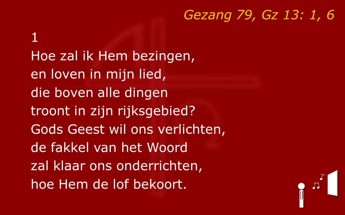 Gezang 79, Gz 13: 1, 6 1 Hoe zal ik Hem bezingen, en loven in mijn lied, die boven alle dingen troont in zijn rijksgebied.