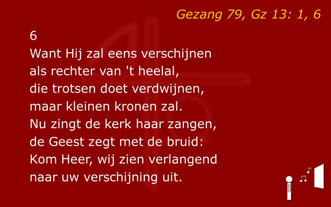 Gezang 79, Gz 13: 1, 6 6 Want Hij zal eens verschijnen als rechter van t heelal, die trotsen doet verdwijnen, maar kleinen kronen zal.