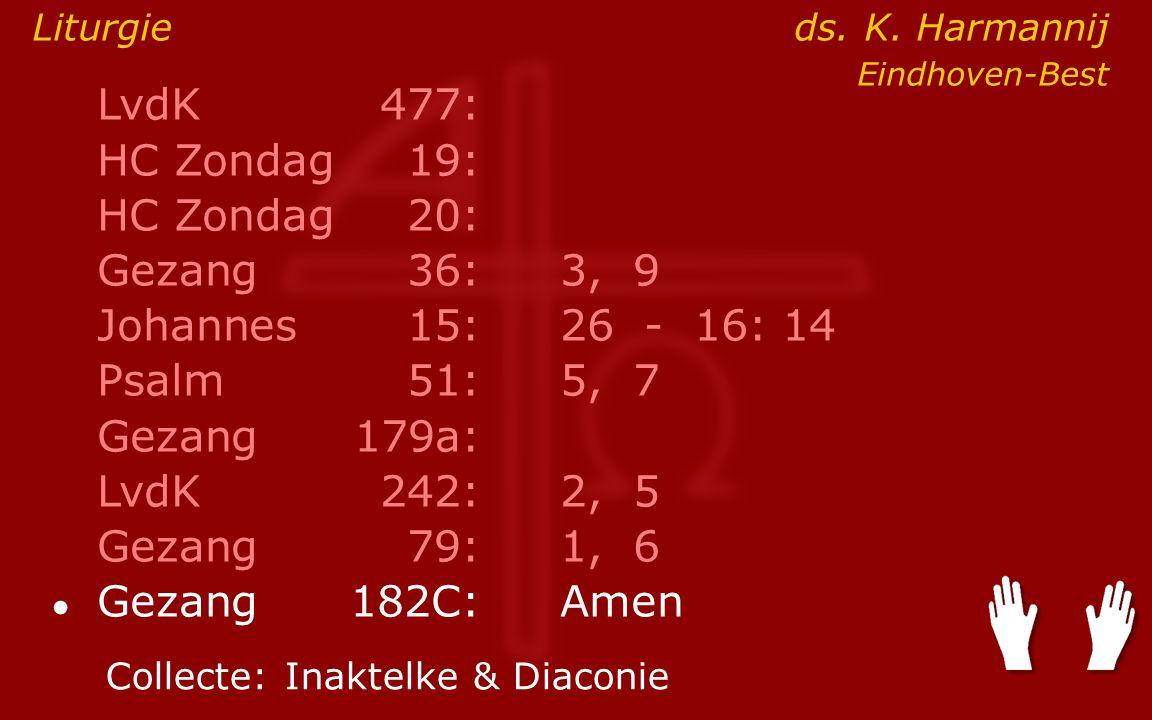 LvdK477: HC Zondag19: HC Zondag 20: Gezang36:3, 9 Johannes15: 26 - 16: 14 Psalm51:5, 7 Gezang179a: LvdK242:2, 5 Gezang79:1, 6 ● Gezang 182C:Amen Collecte:Inaktelke & Diaconie Liturgie ds.