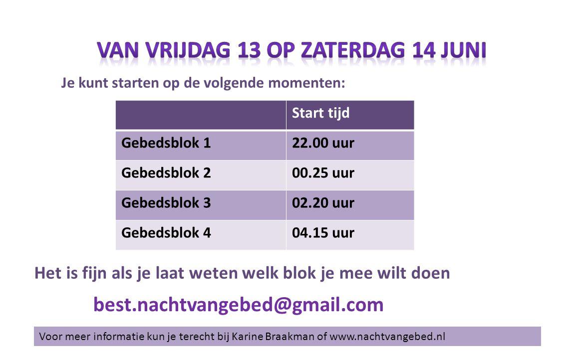 Voor meer informatie kun je terecht bij Karine Braakman of www.nachtvangebed.nl best.nachtvangebed@gmail.com Start tijd Gebedsblok 122.00 uur Gebedsblok 200.25 uur Gebedsblok 302.20 uur Gebedsblok 404.15 uur Je kunt starten op de volgende momenten: Het is fijn als je laat weten welk blok je mee wilt doen