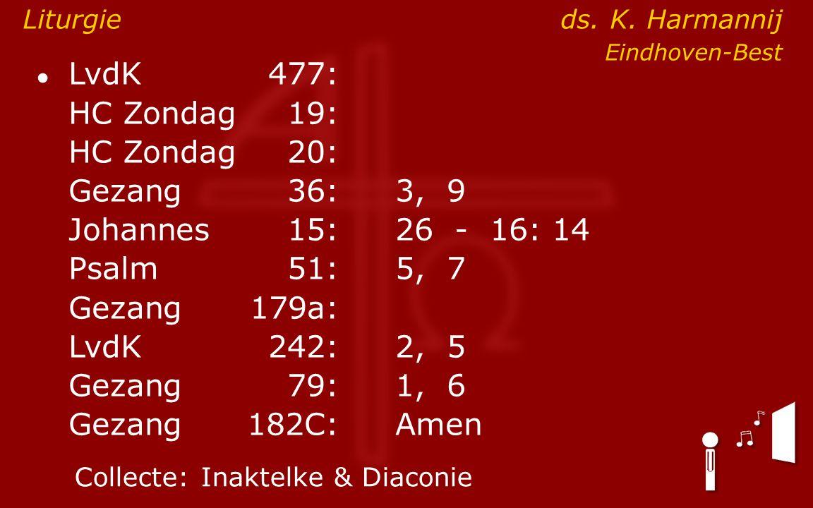 ● LvdK477: HC Zondag19: HC Zondag 20: Gezang36:3, 9 Johannes15: 26 - 16: 14 Psalm51:5, 7 Gezang179a: LvdK242:2, 5 Gezang79:1, 6 Gezang 182C:Amen Collecte:Inaktelke & Diaconie Liturgie ds.