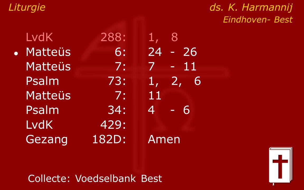 LvdK288:1, 8 ● Matteüs6:24- 26 Matteüs7: 7- 11 Psalm73:1, 2, 6 Matteüs7:11 Psalm34: 4- 6 LvdK429: Gezang 182D:Amen Collecte:Voedselbank Best Liturgie ds.