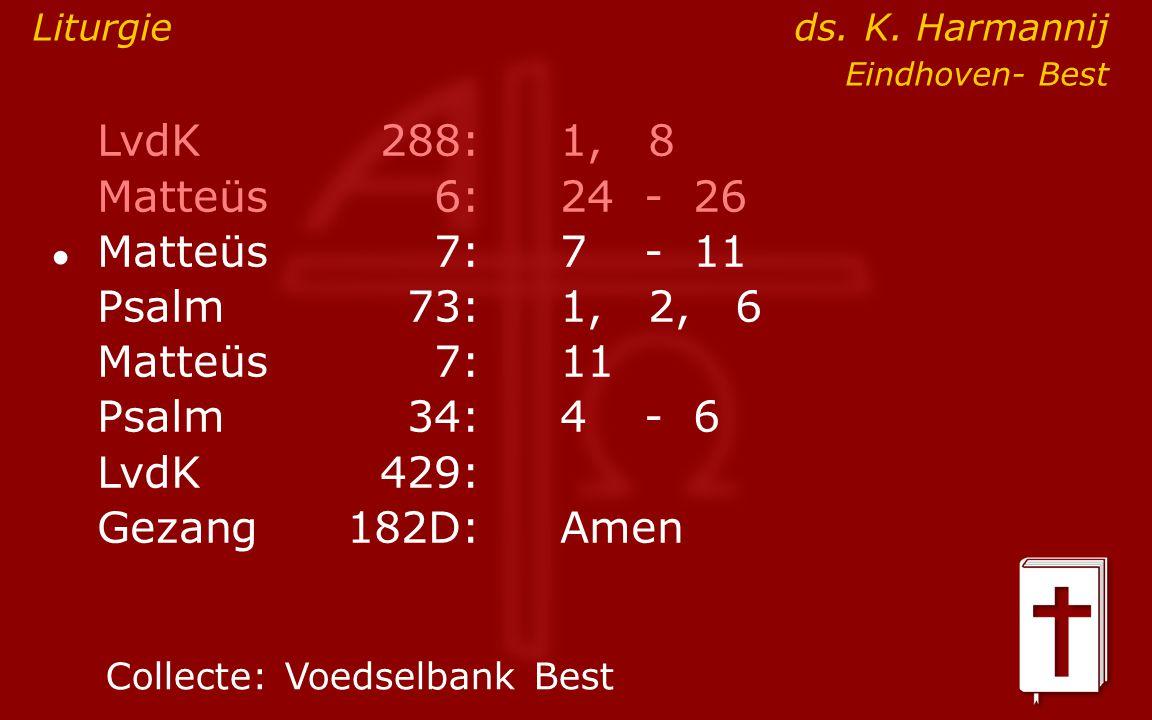 LvdK288:1, 8 Matteüs6:24- 26 ● Matteüs7: 7- 11 Psalm73:1, 2, 6 Matteüs7:11 Psalm34: 4- 6 LvdK429: Gezang 182D:Amen Collecte:Voedselbank Best Liturgie ds.