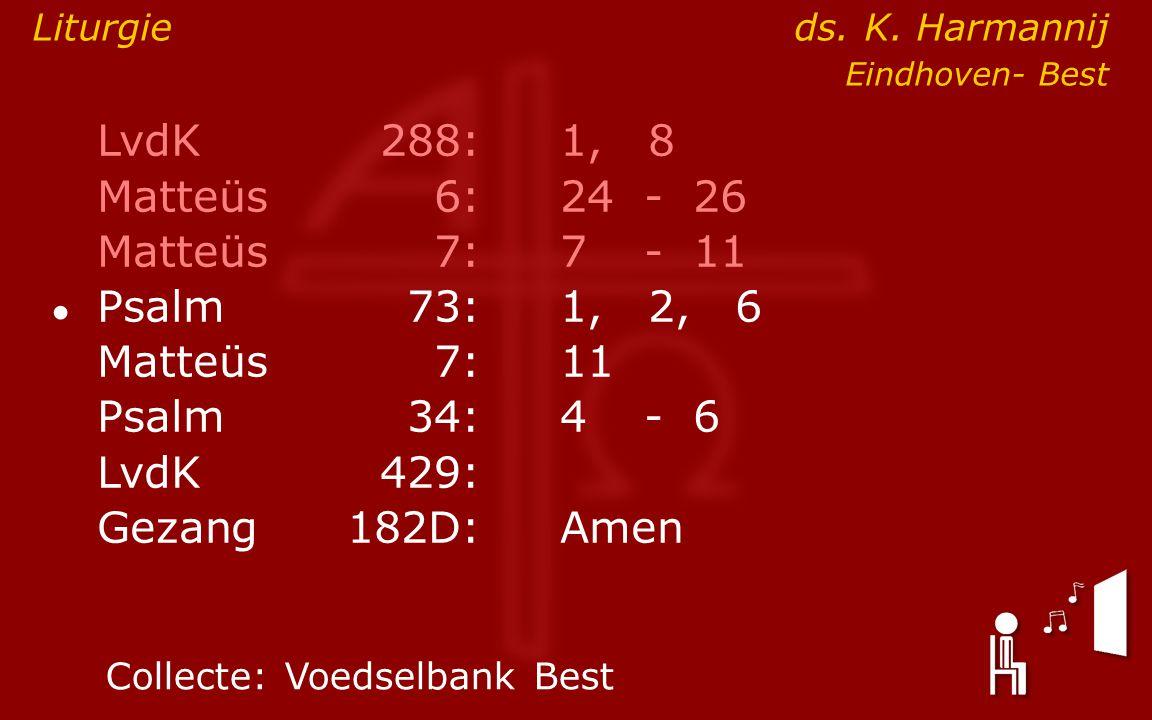 LvdK288:1, 8 Matteüs6:24- 26 Matteüs7: 7- 11 ● Psalm73:1, 2, 6 Matteüs7:11 Psalm34: 4- 6 LvdK429: Gezang 182D:Amen Collecte:Voedselbank Best Liturgie ds.
