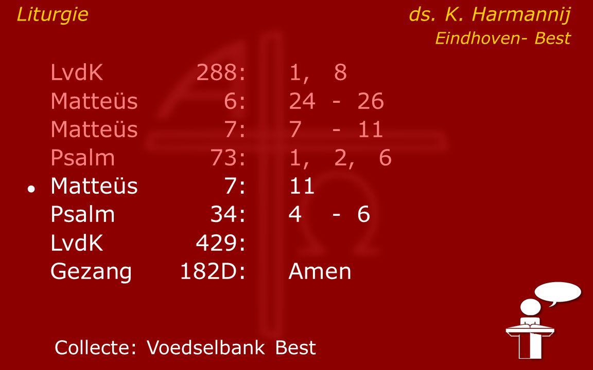 LvdK288:1, 8 Matteüs6:24- 26 Matteüs7: 7- 11 Psalm73:1, 2, 6 ● Matteüs7:11 Psalm34: 4- 6 LvdK429: Gezang 182D:Amen Collecte:Voedselbank Best Liturgie ds.