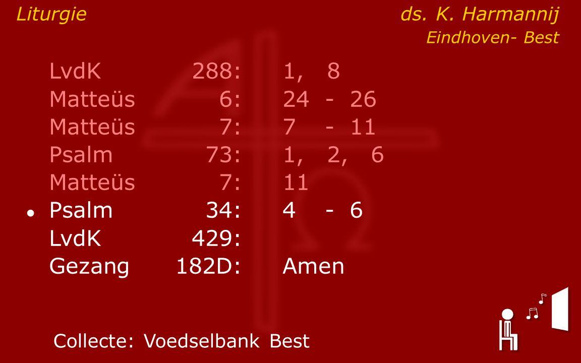 LvdK288:1, 8 Matteüs6:24- 26 Matteüs7: 7- 11 Psalm73:1, 2, 6 Matteüs7:11 ● Psalm34: 4- 6 LvdK429: Gezang 182D:Amen Collecte:Voedselbank Best Liturgie ds.