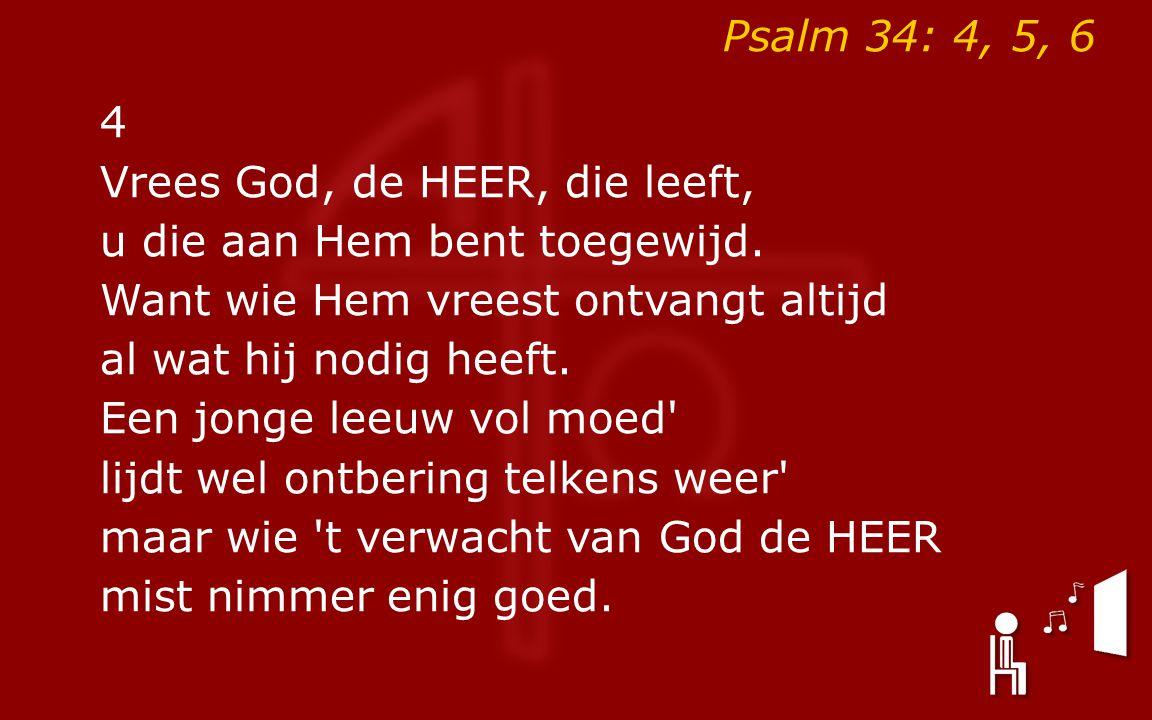 Psalm 34: 4, 5, 6 4 Vrees God, de HEER, die leeft, u die aan Hem bent toegewijd.