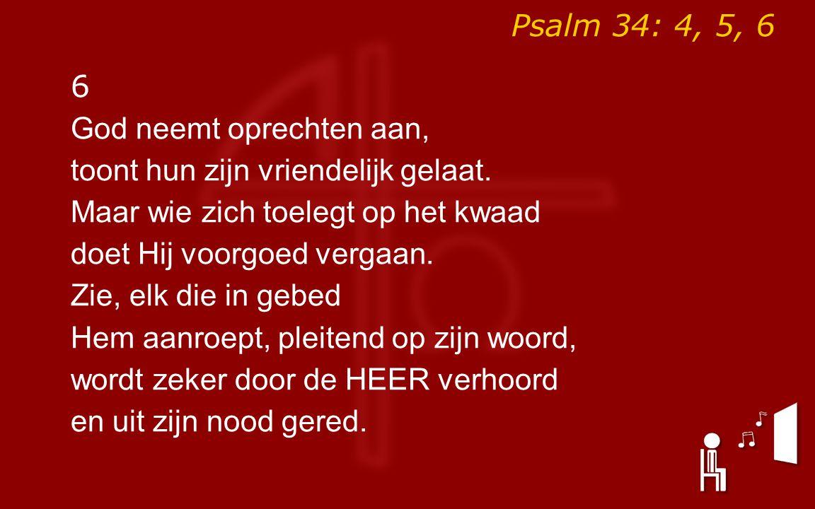 Psalm 34: 4, 5, 6 6 God neemt oprechten aan, toont hun zijn vriendelijk gelaat.