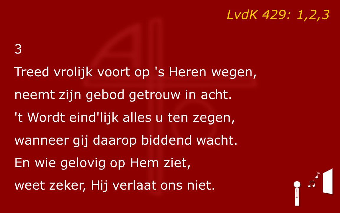 LvdK 429: 1,2,3 3 Treed vrolijk voort op s Heren wegen, neemt zijn gebod getrouw in acht.
