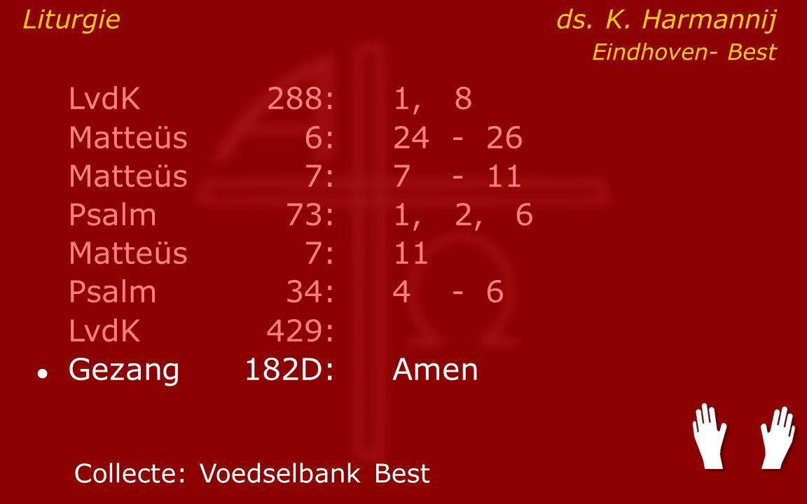 LvdK288:1, 8 Matteüs6:24- 26 Matteüs7: 7- 11 Psalm73:1, 2, 6 Matteüs7:11 Psalm34: 4- 6 LvdK429: ● Gezang 182D:Amen Collecte:Voedselbank Best Liturgie ds.
