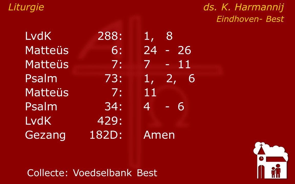 LvdK288:1, 8 Matteüs6:24- 26 Matteüs7: 7- 11 Psalm73:1, 2, 6 Matteüs7:11 Psalm34: 4- 6 ● LvdK429: Gezang 182D:Amen Collecte:Voedselbank Best Liturgie ds.