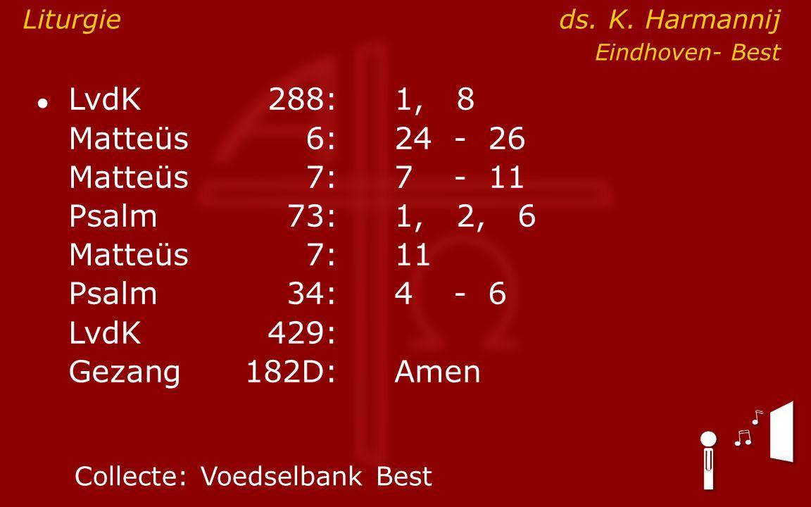 ● LvdK288:1, 8 Matteüs6:24- 26 Matteüs7: 7- 11 Psalm73:1, 2, 6 Matteüs7:11 Psalm34: 4- 6 LvdK429: Gezang 182D:Amen Collecte:Voedselbank Best Liturgie ds.