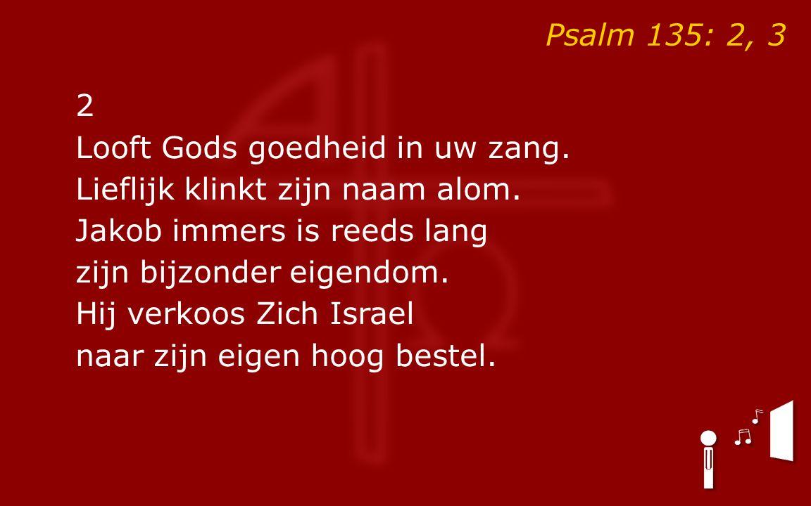 Psalm 135: 2, 3 2 Looft Gods goedheid in uw zang. Lieflijk klinkt zijn naam alom.