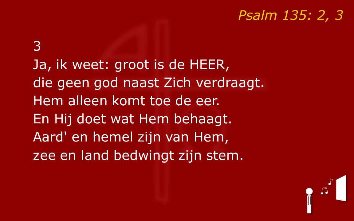Psalm 135: 2, 3 3 Ja, ik weet: groot is de HEER, die geen god naast Zich verdraagt.