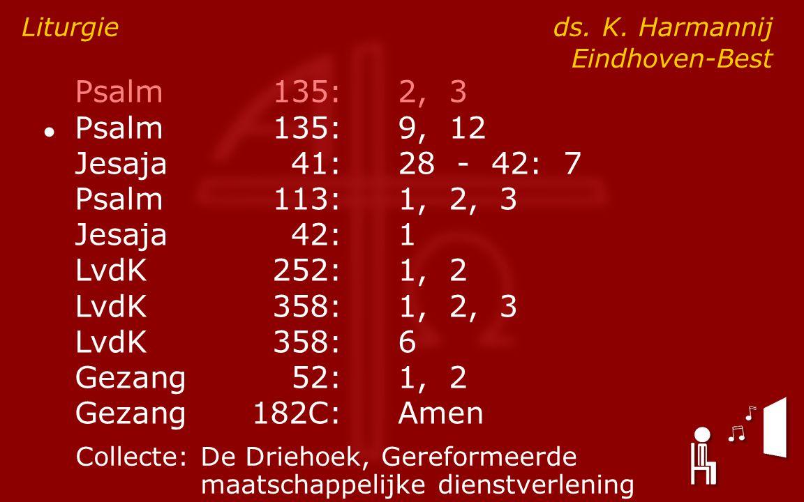 Psalm135:2, 3 ● Psalm135:9, 12 Jesaja41:28 - 42: 7 Psalm113:1, 2, 3 Jesaja42:1 LvdK252:1, 2 LvdK358:1, 2, 3 LvdK358:6 Gezang52:1, 2 Gezang182C:Amen Liturgie ds.