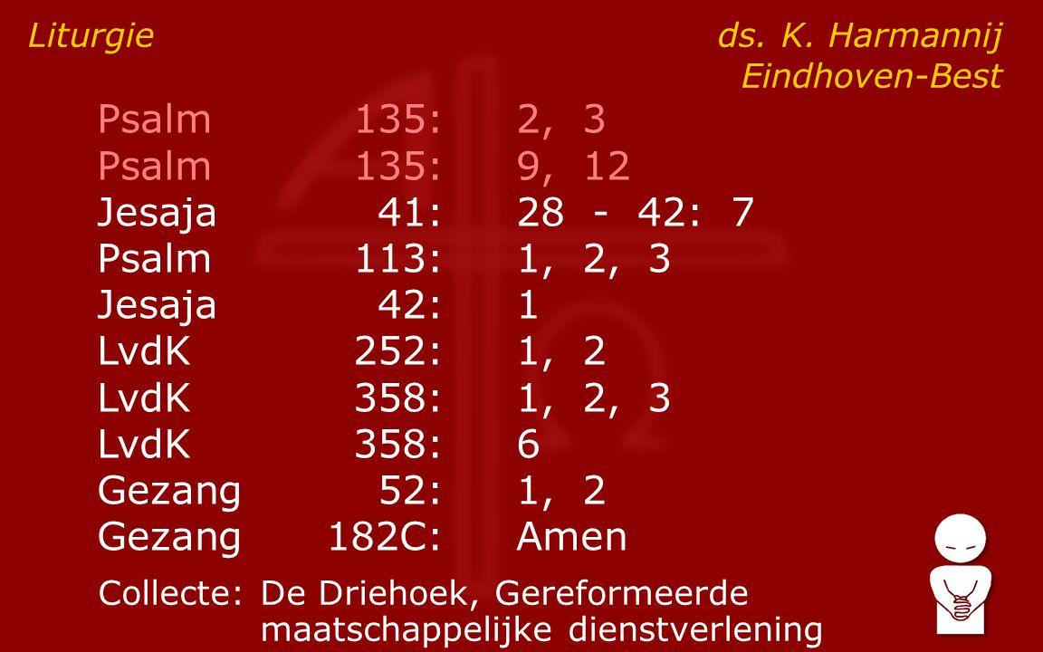 Psalm135:2, 3 Psalm135:9, 12 Jesaja41:28 - 42: 7 Psalm113:1, 2, 3 Jesaja42:1 LvdK252:1, 2 LvdK358:1, 2, 3 LvdK358:6 Gezang52:1, 2 Gezang182C:Amen Liturgie ds.