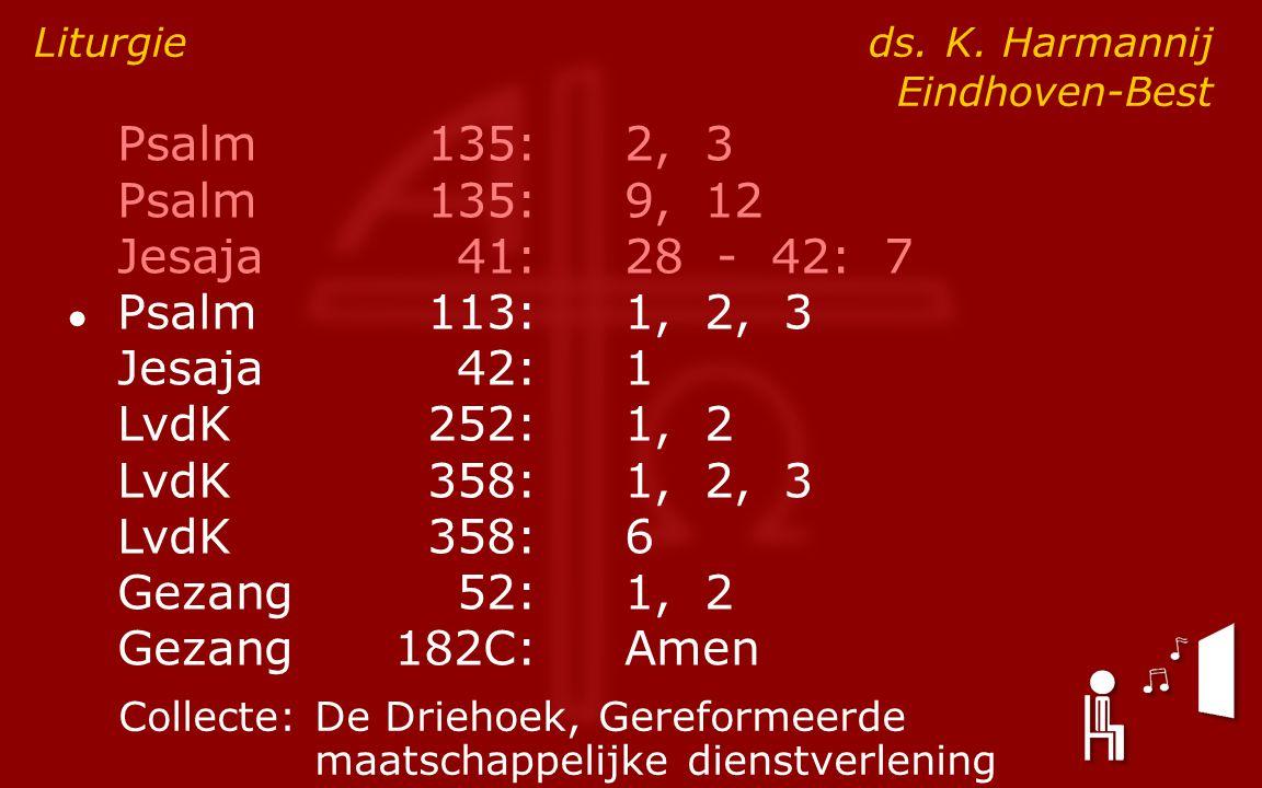 Psalm135:2, 3 Psalm135:9, 12 Jesaja41:28 - 42: 7 ● Psalm113:1, 2, 3 Jesaja42:1 LvdK252:1, 2 LvdK358:1, 2, 3 LvdK358:6 Gezang52:1, 2 Gezang182C:Amen Liturgie ds.