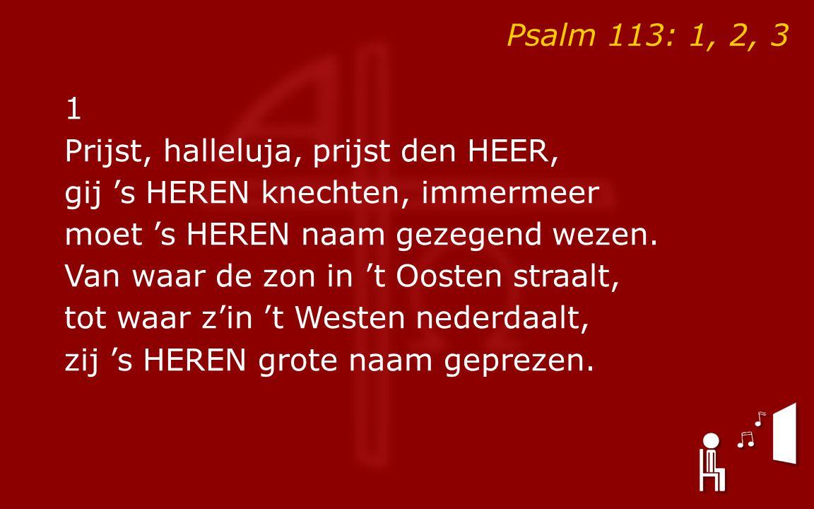 Psalm 113: 1, 2, 3 1 Prijst, halleluja, prijst den HEER, gij 's HEREN knechten, immermeer moet 's HEREN naam gezegend wezen.
