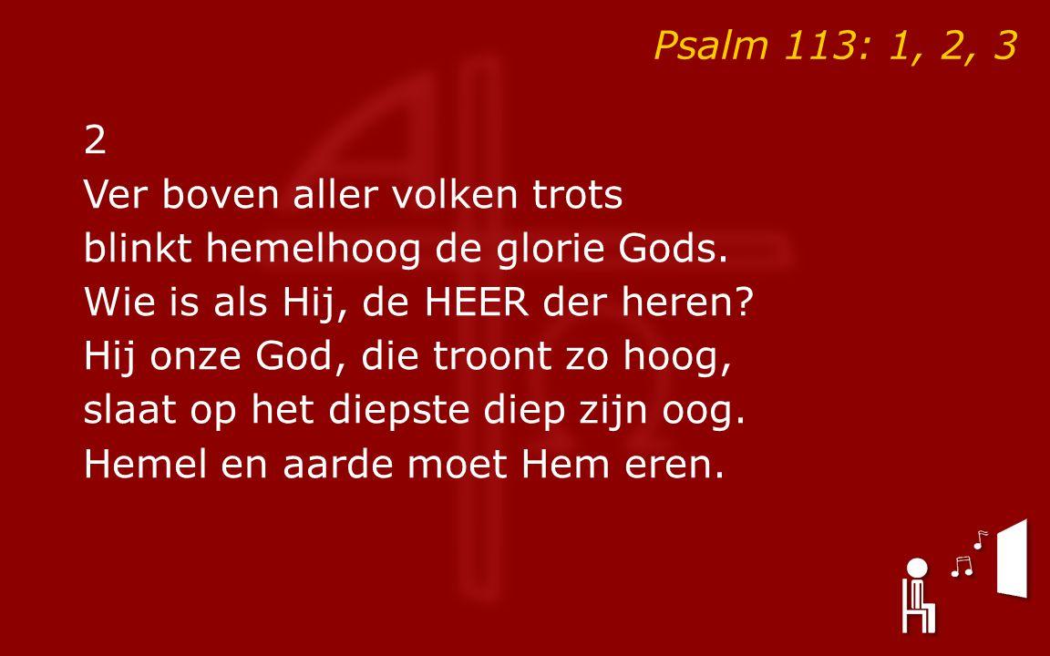 Psalm 113: 1, 2, 3 2 Ver boven aller volken trots blinkt hemelhoog de glorie Gods.