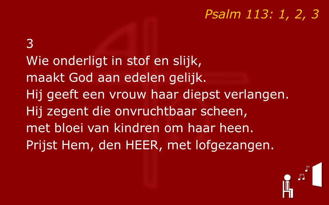 Psalm 113: 1, 2, 3 3 Wie onderligt in stof en slijk, maakt God aan edelen gelijk.
