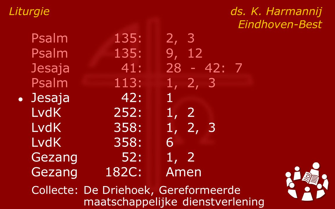 Psalm135:2, 3 Psalm135:9, 12 Jesaja41:28 - 42: 7 Psalm113:1, 2, 3 ● Jesaja42:1 LvdK252:1, 2 LvdK358:1, 2, 3 LvdK358:6 Gezang52:1, 2 Gezang182C:Amen Liturgie ds.