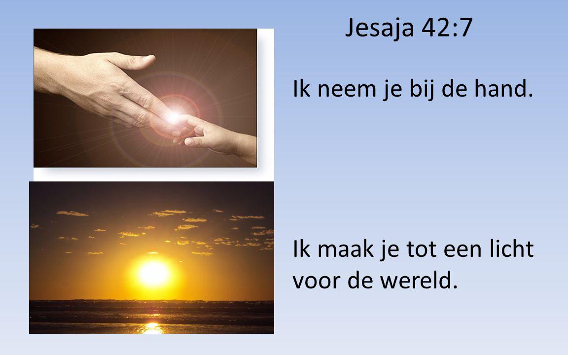 Jesaja 42:7 Ik neem je bij de hand. Ik maak je tot een licht voor de wereld.