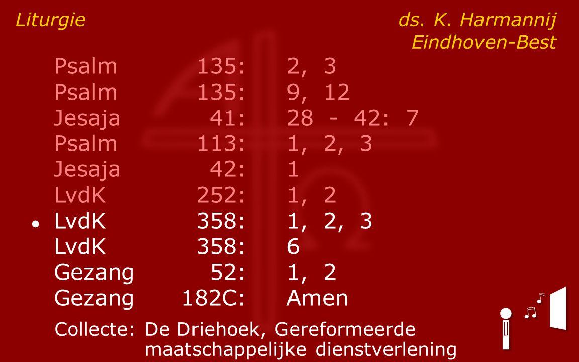 Psalm135:2, 3 Psalm135:9, 12 Jesaja41:28 - 42: 7 Psalm113:1, 2, 3 Jesaja42:1 LvdK252:1, 2 ● LvdK358:1, 2, 3 LvdK358:6 Gezang52:1, 2 Gezang182C:Amen Liturgie ds.