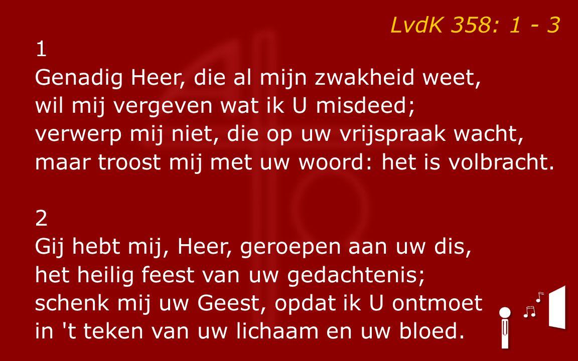 LvdK 358: 1 - 3 1 Genadig Heer, die al mijn zwakheid weet, wil mij vergeven wat ik U misdeed; verwerp mij niet, die op uw vrijspraak wacht, maar troost mij met uw woord: het is volbracht.