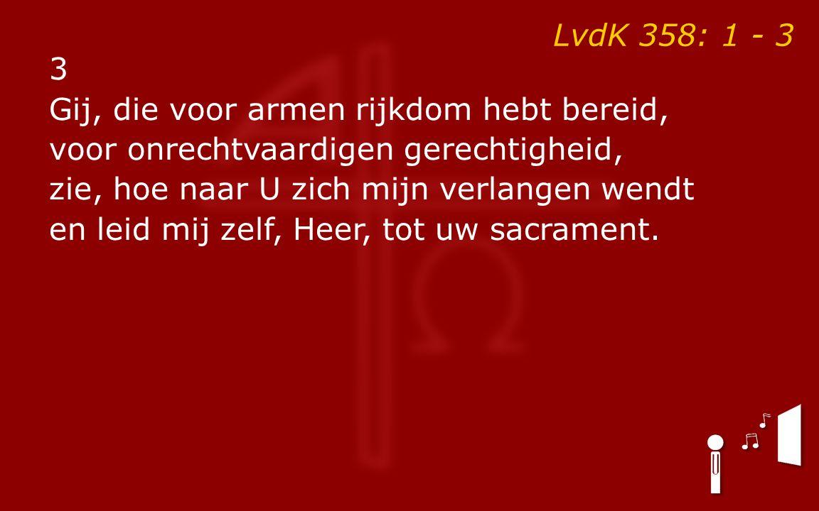 LvdK 358: 1 - 3 3 Gij, die voor armen rijkdom hebt bereid, voor onrechtvaardigen gerechtigheid, zie, hoe naar U zich mijn verlangen wendt en leid mij zelf, Heer, tot uw sacrament.