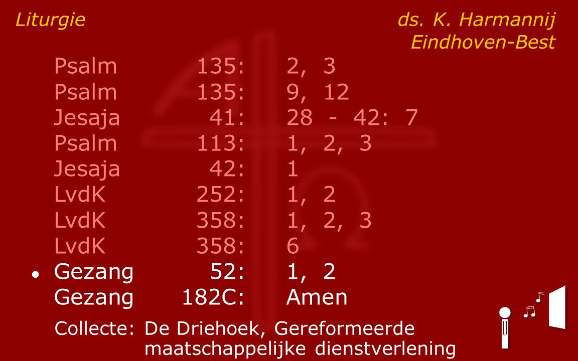 Psalm135:2, 3 Psalm135:9, 12 Jesaja41:28 - 42: 7 Psalm113:1, 2, 3 Jesaja42:1 LvdK252:1, 2 LvdK358:1, 2, 3 LvdK358:6 ● Gezang52:1, 2 Gezang182C:Amen Liturgie ds.