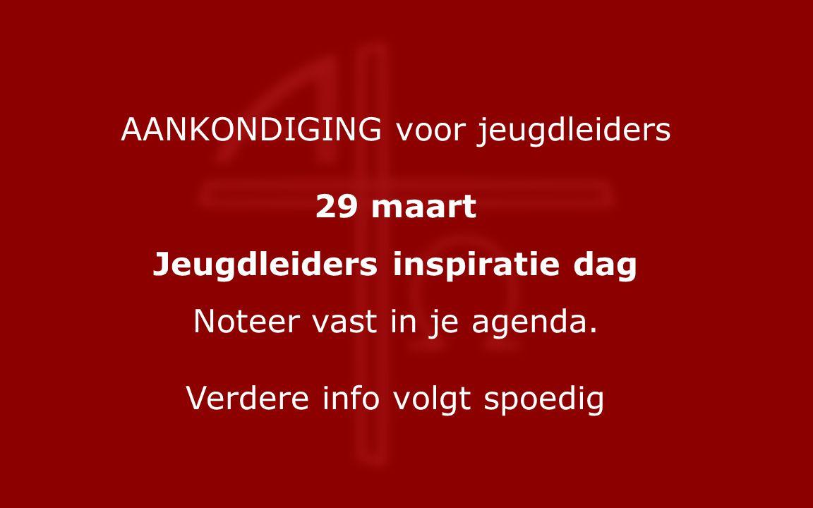 AANKONDIGING voor jeugdleiders 29 maart Jeugdleiders inspiratie dag Noteer vast in je agenda.