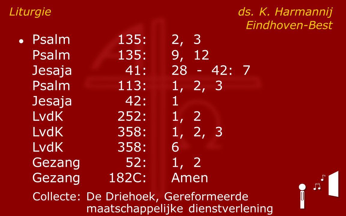 ● Psalm135:2, 3 Psalm135:9, 12 Jesaja41:28 - 42: 7 Psalm113:1, 2, 3 Jesaja42:1 LvdK252:1, 2 LvdK358:1, 2, 3 LvdK358:6 Gezang52:1, 2 Gezang182C:Amen Liturgie ds.