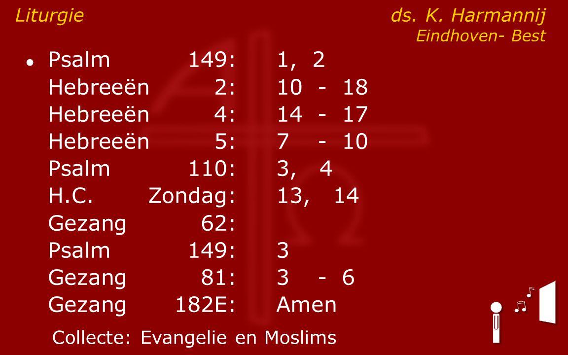 ● Psalm149:1, 2 Hebreeën2:10- 18 Hebreeën4:14- 17 Hebreeën5:7- 10 Psalm110:3, 4 H.C.Zondag: 13, 14 Gezang62: Psalm149:3 Gezang81:3- 6 Gezang 182E:Amen Liturgie ds.