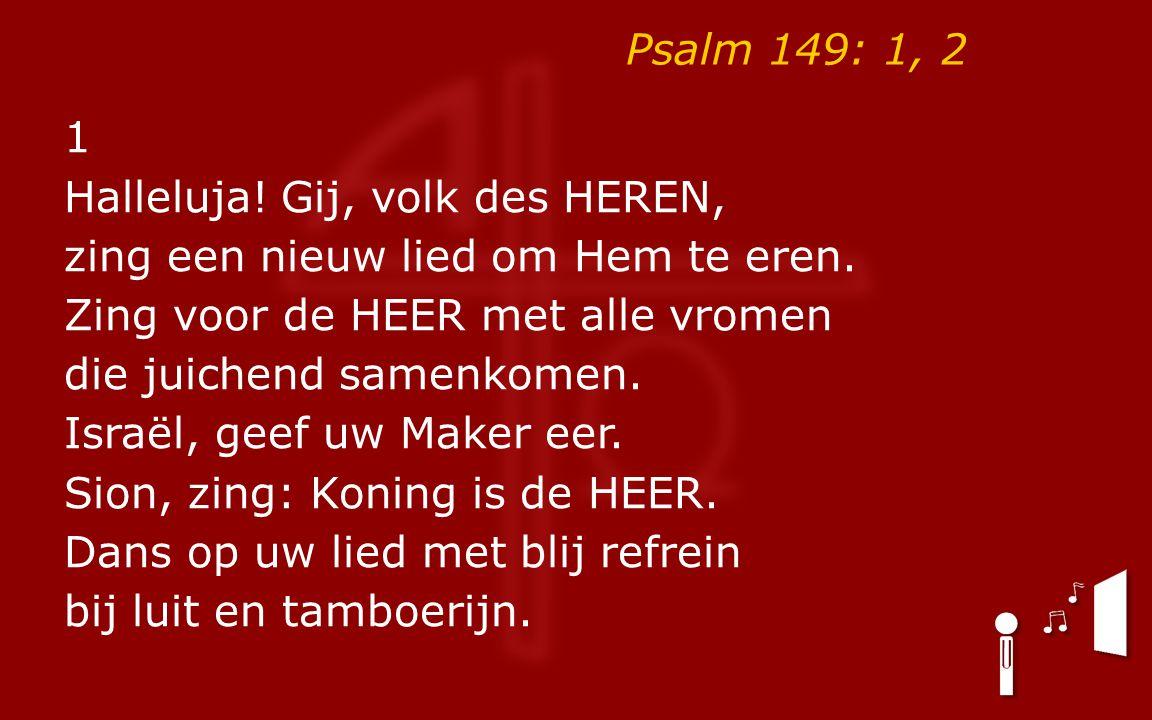 Psalm 149: 1, 2 1 Halleluja. Gij, volk des HEREN, zing een nieuw lied om Hem te eren.
