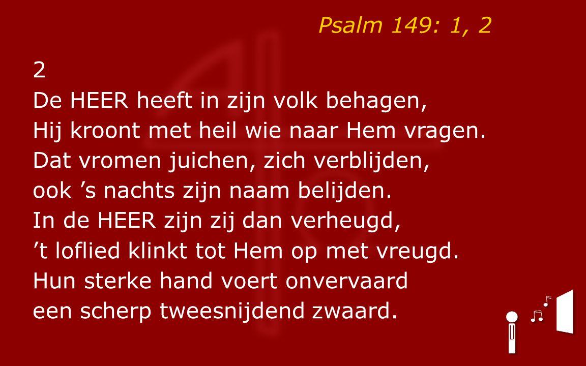 Psalm 149: 1, 2 2 De HEER heeft in zijn volk behagen, Hij kroont met heil wie naar Hem vragen.