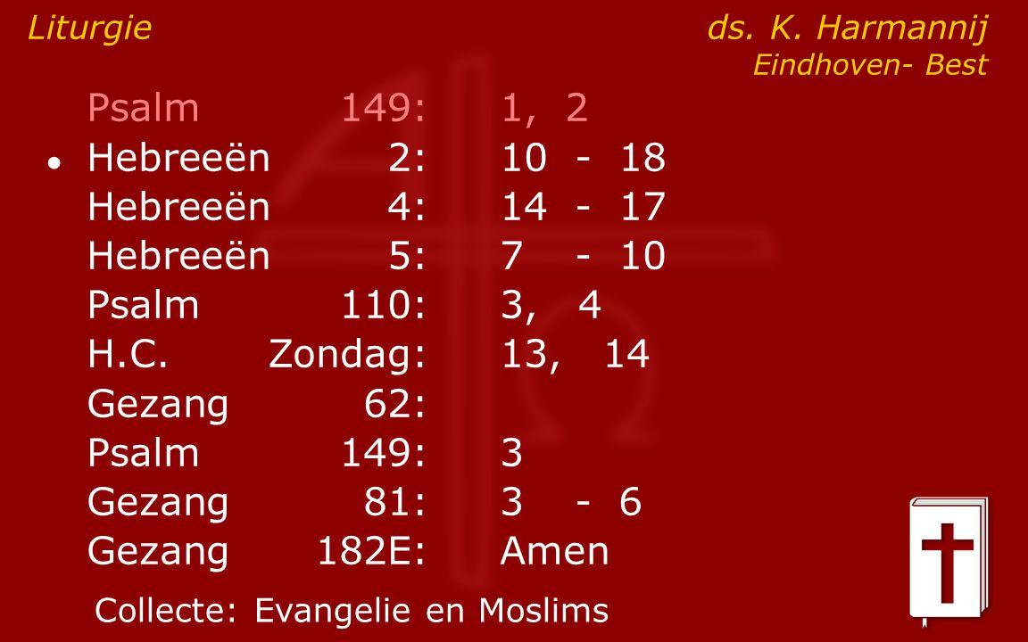 Psalm149:1, 2 ● Hebreeën2:10- 18 Hebreeën4:14- 17 Hebreeën5:7- 10 Psalm110:3, 4 H.C.Zondag: 13, 14 Gezang62: Psalm149:3 Gezang81:3- 6 Gezang 182E:Amen Liturgie ds.