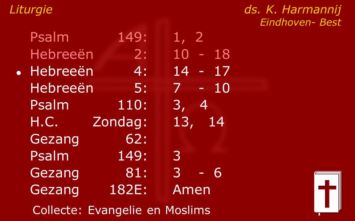 Psalm149:1, 2 Hebreeën2:10- 18 ● Hebreeën4:14- 17 Hebreeën5:7- 10 Psalm110:3, 4 H.C.Zondag: 13, 14 Gezang62: Psalm149:3 Gezang81:3- 6 Gezang 182E:Amen Liturgie ds.