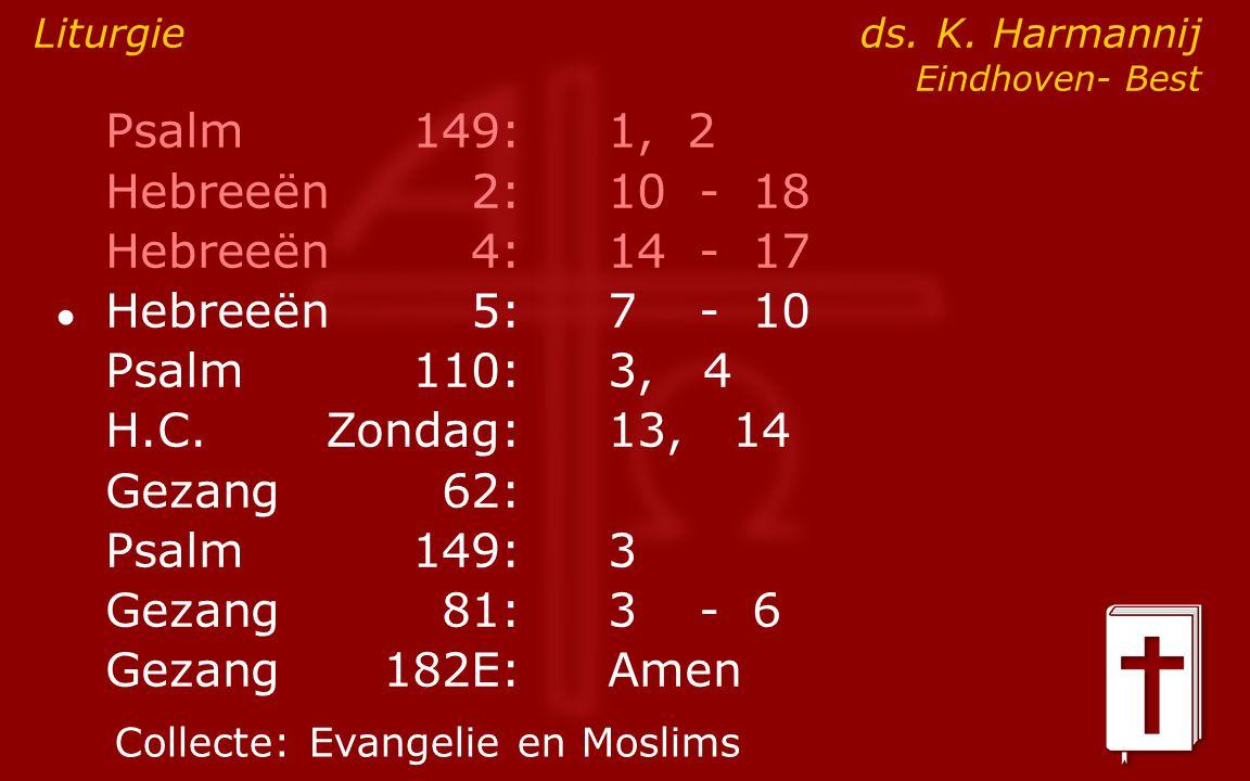 Psalm149:1, 2 Hebreeën2:10- 18 Hebreeën4:14- 17 ● Hebreeën5:7- 10 Psalm110:3, 4 H.C.Zondag: 13, 14 Gezang62: Psalm149:3 Gezang81:3- 6 Gezang 182E:Amen Liturgie ds.