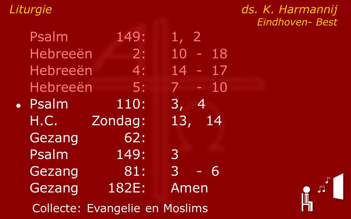 Psalm149:1, 2 Hebreeën2:10- 18 Hebreeën4:14- 17 Hebreeën5:7- 10 ● Psalm110:3, 4 H.C.Zondag: 13, 14 Gezang62: Psalm149:3 Gezang81:3- 6 Gezang 182E:Amen Liturgie ds.