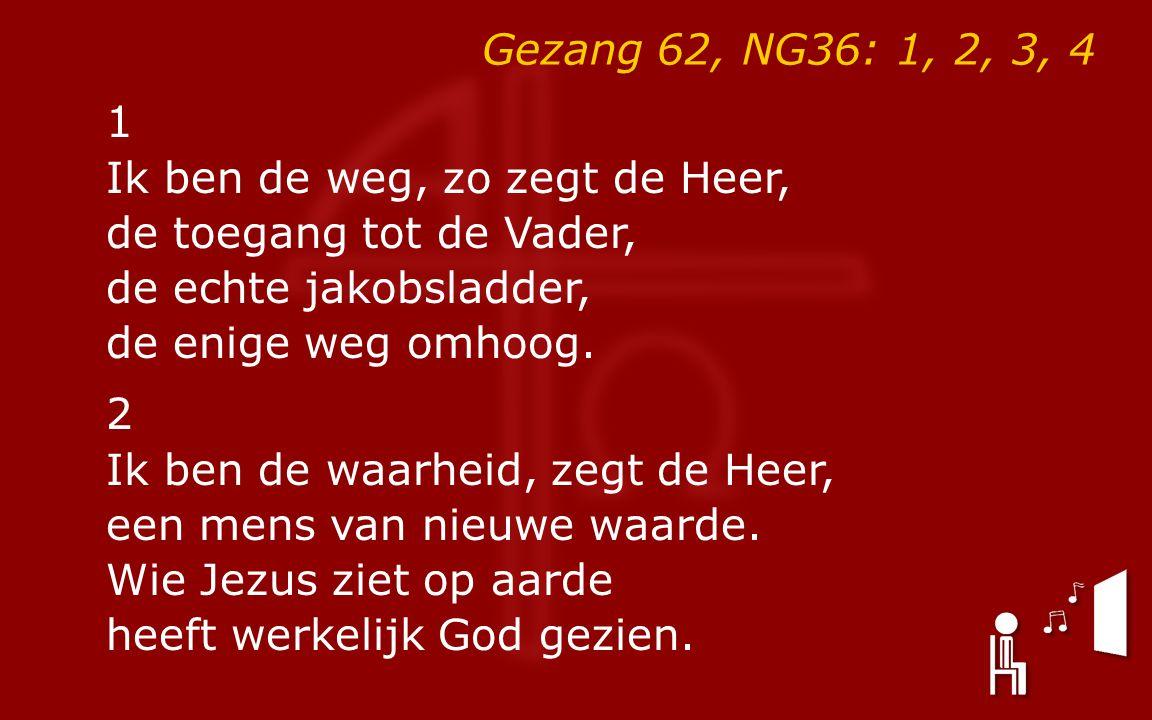 Gezang 62, NG36: 1, 2, 3, 4 1 Ik ben de weg, zo zegt de Heer, de toegang tot de Vader, de echte jakobsladder, de enige weg omhoog.