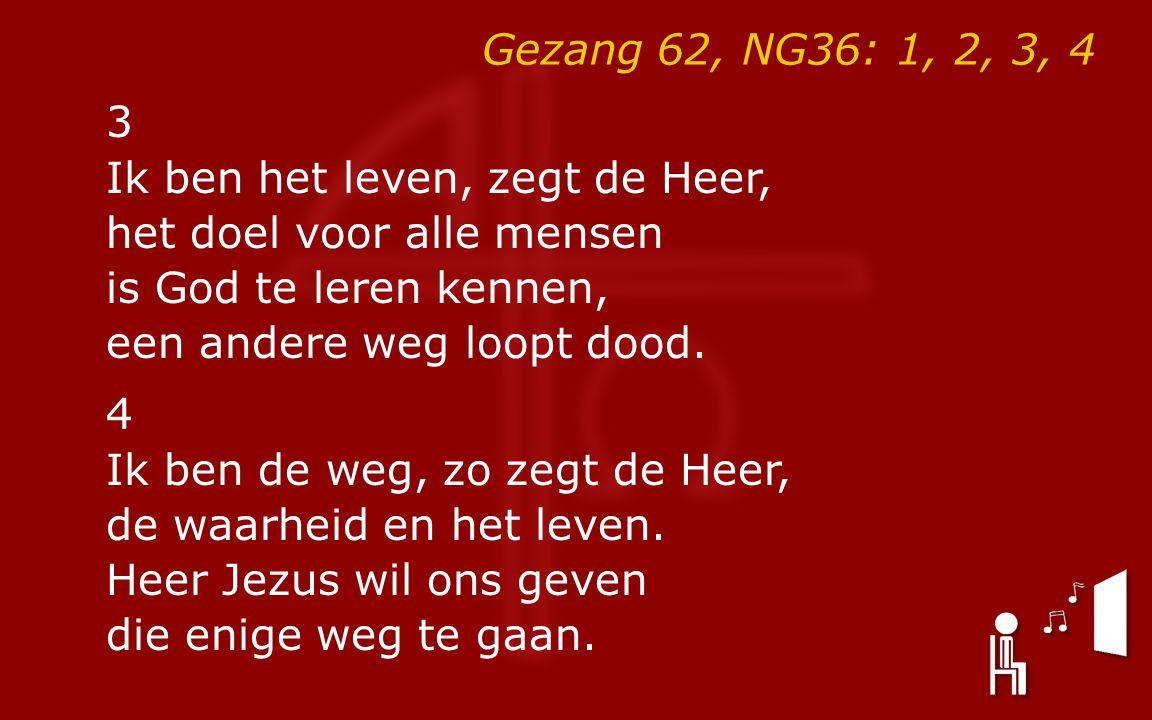 Gezang 62, NG36: 1, 2, 3, 4 3 Ik ben het leven, zegt de Heer, het doel voor alle mensen is God te leren kennen, een andere weg loopt dood.