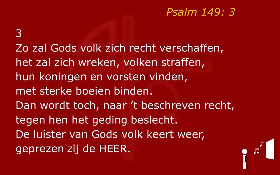 Psalm 149: 3 3 Zo zal Gods volk zich recht verschaffen, het zal zich wreken, volken straffen, hun koningen en vorsten vinden, met sterke boeien binden.