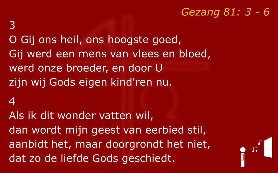 Gezang 81: 3 - 6 3 O Gij ons heil, ons hoogste goed, Gij werd een mens van vlees en bloed, werd onze broeder, en door U zijn wij Gods eigen kind ren nu.
