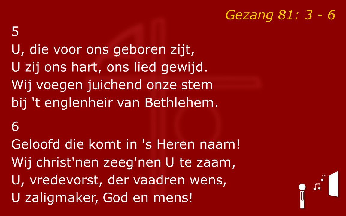 Gezang 81: 3 - 6 5 U, die voor ons geboren zijt, U zij ons hart, ons lied gewijd.