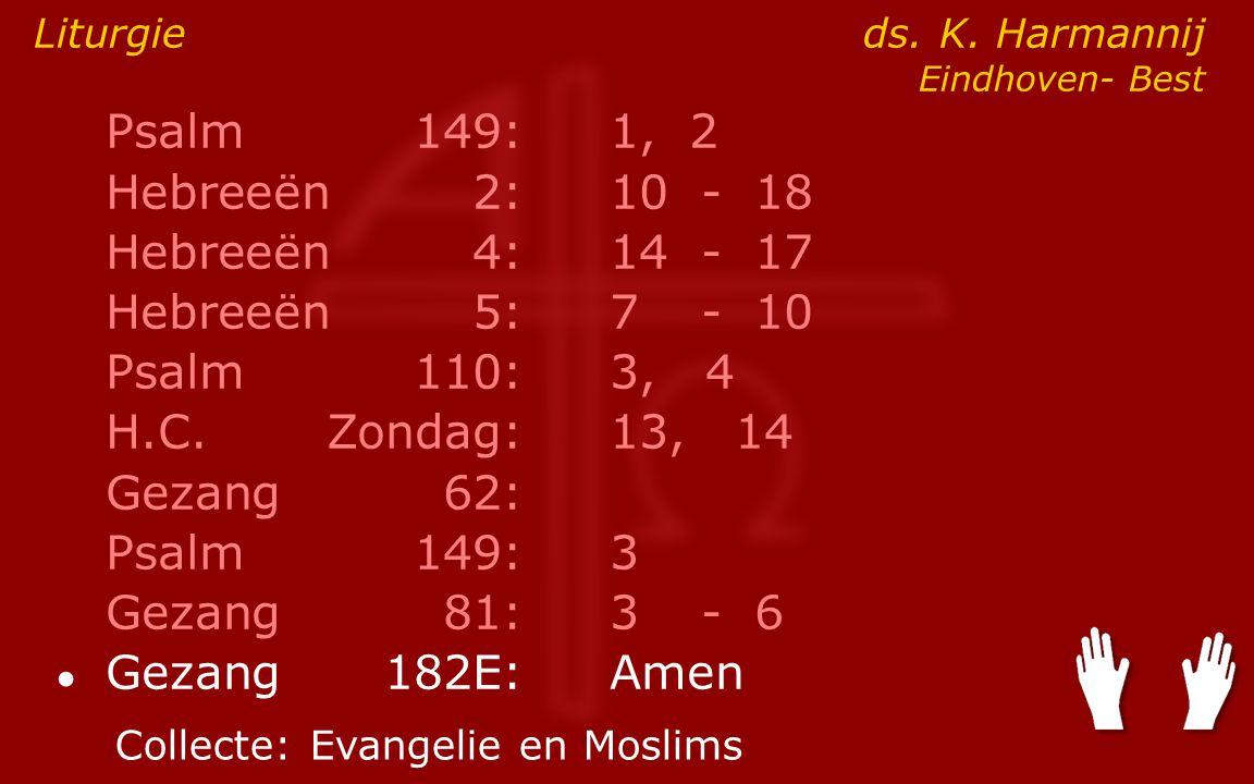 Psalm149:1, 2 Hebreeën2:10- 18 Hebreeën4:14- 17 Hebreeën5:7- 10 Psalm110:3, 4 H.C.Zondag: 13, 14 Gezang62: Psalm149:3 Gezang81:3- 6 ● Gezang 182E:Amen Liturgie ds.